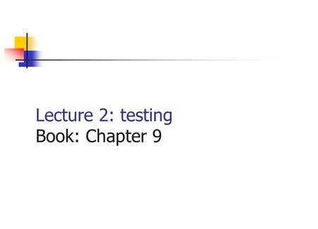 Lecture 2: testing Book: Chapter 9 What is testing? Testing is not showing that there are no errors in the program. Testing cannot show that the program.
