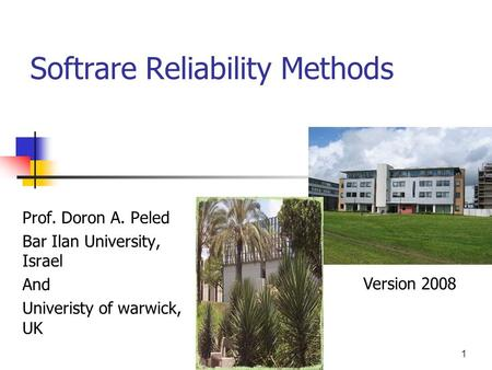 1 Softrare Reliability Methods Prof. Doron A. Peled Bar Ilan University, Israel And Univeristy of warwick, UK Version 2008.