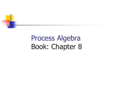 Process Algebra Book: Chapter 8. The Main Issue Q: When are two models equivalent? A: When they satisfy different properties. Q: Does this mean that the.