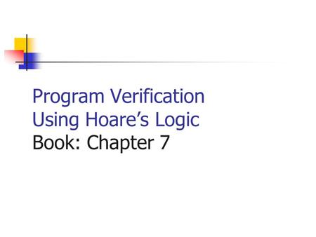 Program Verification Using Hoares Logic Book: Chapter 7.