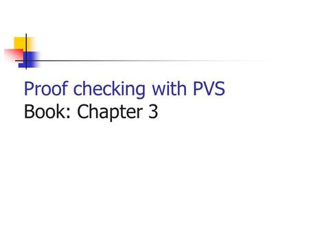 Proof checking with PVS Book: Chapter 3. A Theory Name: THEORY BEGIN Definitions (types, variables, constants) Axioms Lemmas (conjectures, theorems) END.