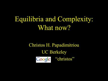 Equilibria and Complexity: What now? Christos H. Papadimitriou UC Berkeley christos.