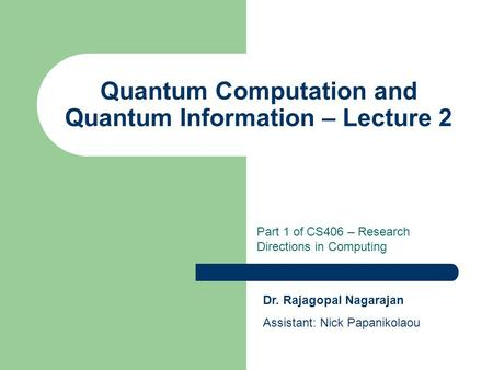 Quantum Computation and Quantum Information – Lecture 2 Part 1 of CS406 – Research Directions in Computing Dr. Rajagopal Nagarajan Assistant: Nick Papanikolaou.