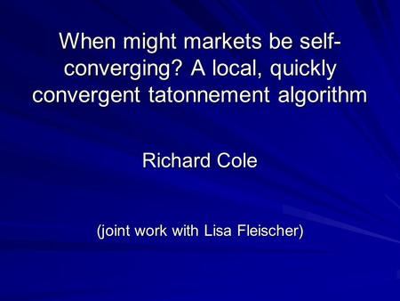 When might markets be self- converging? A local, quickly convergent tatonnement algorithm Richard Cole (joint work with Lisa Fleischer)
