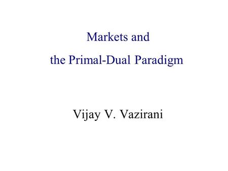 Algorithmic Game Theory and Internet Computing Vijay V. Vazirani Markets and the Primal-Dual Paradigm.