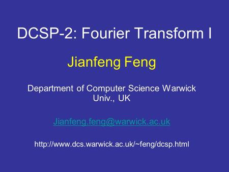 DCSP-2: Fourier Transform I Jianfeng Feng Department of Computer Science Warwick Univ., UK