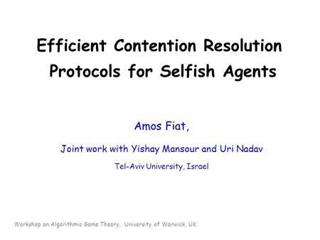 Efficient Contention Resolution Protocols for Selfish Agents Amos Fiat, Joint work with Yishay Mansour and Uri Nadav Tel-Aviv University, Israel Workshop.