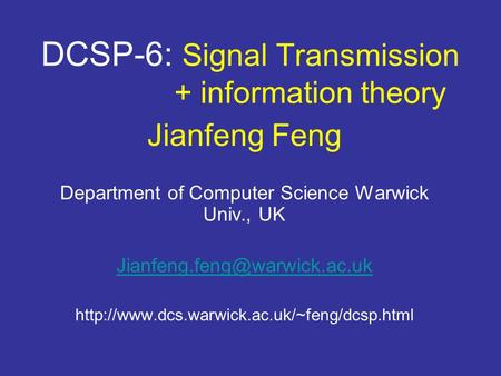 DCSP-6: Signal Transmission + information theory Jianfeng Feng Department of Computer Science Warwick Univ., UK