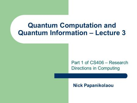 Quantum Computation and Quantum Information – Lecture 3 Part 1 of CS406 – Research Directions in Computing Nick Papanikolaou.