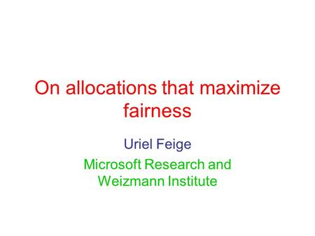 On allocations that maximize fairness Uriel Feige Microsoft Research and Weizmann Institute.