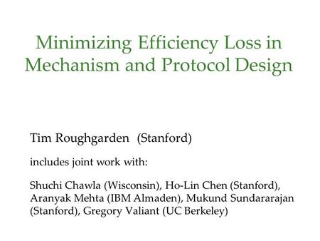 Minimizing Efficiency Loss in Mechanism and Protocol Design Tim Roughgarden (Stanford) includes joint work with: Shuchi Chawla (Wisconsin), Ho-Lin Chen.
