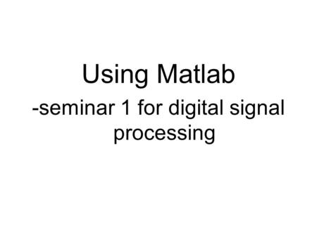 Using Matlab -seminar 1 for digital signal processing.