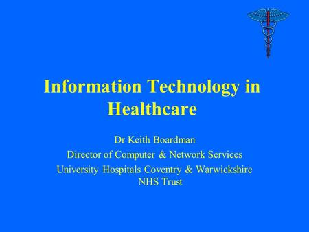 Information Technology in Healthcare Dr Keith Boardman Director of Computer & Network Services University Hospitals Coventry & Warwickshire NHS Trust.