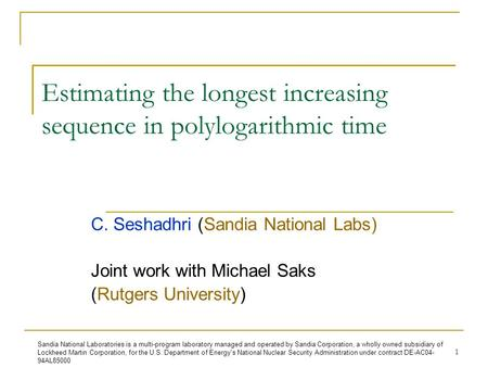 1 Estimating the longest increasing sequence in polylogarithmic time C. Seshadhri (Sandia National Labs) Joint work with Michael Saks (Rutgers University)