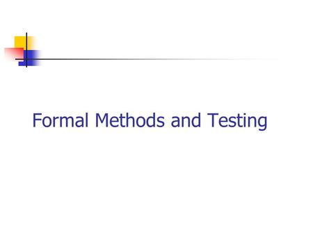 Formal Methods and Testing Goal: software reliability Use software engineering methodologies to develop the code. Use formal methods during code development.