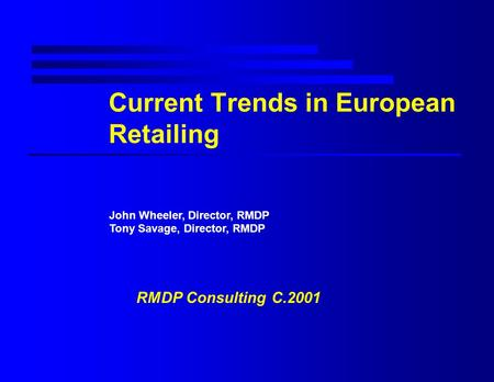 Current Trends in European Retailing John Wheeler, Director, RMDP Tony Savage, Director, RMDP RMDP Consulting C.2001.