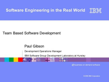 © 2006 IBM Corporation Software Engineering in the Real World Team Based Software Development Paul Gibson Development Operations Manager IBM Software Group.