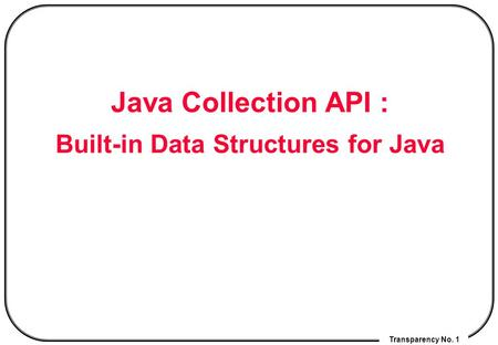 Transparency No. 1 Java Collection API : Built-in Data Structures for Java.
