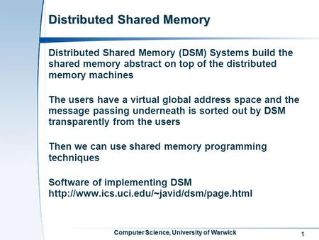 1 Computer Science, University of Warwick Distributed Shared Memory Distributed Shared Memory (DSM) Systems build the shared memory abstract on top of.