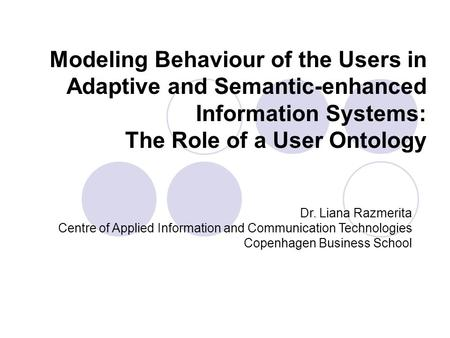 Modeling Behaviour of the Users in Adaptive and Semantic-enhanced Information Systems: The Role of a User Ontology Dr. Liana Razmerita Centre of Applied.