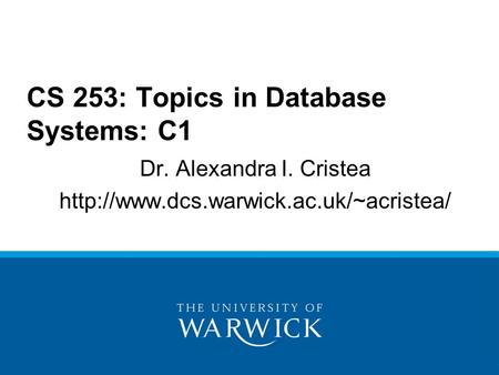 Dr. Alexandra I. Cristea  CS 253: Topics in Database Systems: C1.