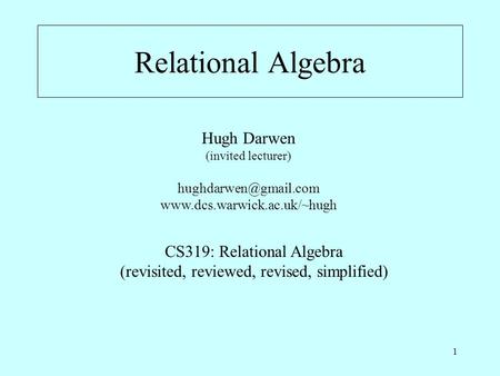 1 Relational Algebra Hugh Darwen (invited lecturer)  CS319: Relational Algebra (revisited, reviewed, revised,