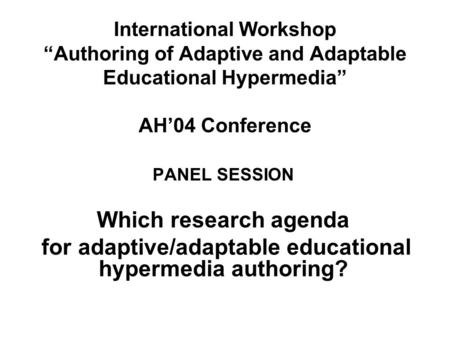 International Workshop Authoring of Adaptive and Adaptable Educational Hypermedia AH04 Conference PANEL SESSION Which research agenda for adaptive/adaptable.