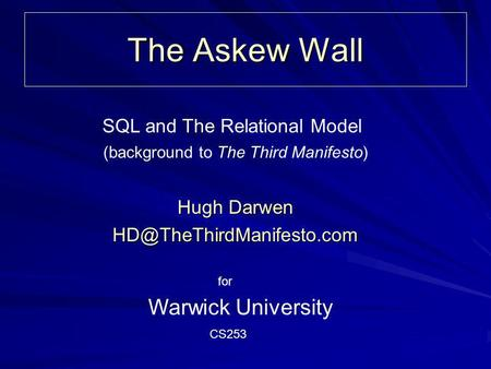 The Askew Wall Hugh Darwen Warwick University (background to The Third Manifesto) SQL and The Relational Model CS253 for.