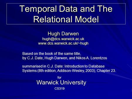 Temporal Data and The Relational Model Hugh Darwen  Warwick University Based on the book of the same.