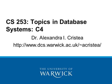 Dr. Alexandra I. Cristea  CS 253: Topics in Database Systems: C4.