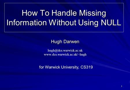 1 How To Handle Missing Information Without Using NULL Hugh Darwen  for Warwick University, CS319.