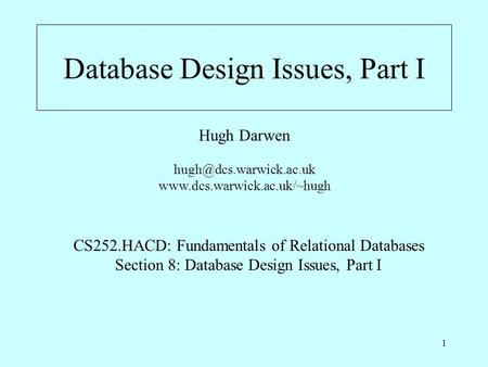 1 Database Design Issues, Part I Hugh Darwen  CS252.HACD: Fundamentals of Relational Databases Section.