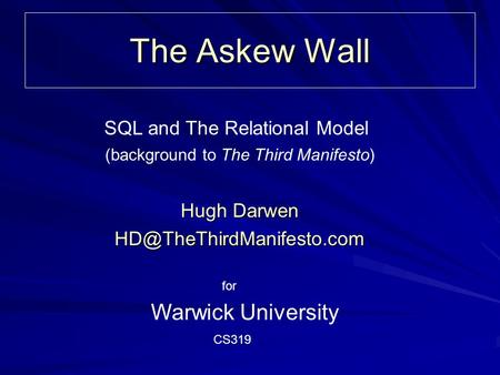 The Askew Wall Hugh Darwen Warwick University (background to The Third Manifesto) SQL and The Relational Model CS319 for.