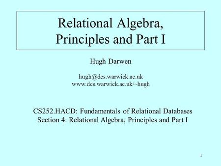 1 Relational Algebra, Principles and Part I Hugh Darwen  CS252.HACD: Fundamentals of Relational Databases.
