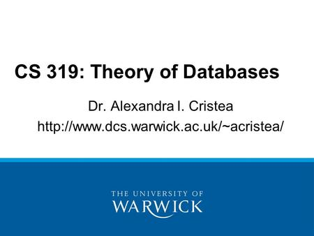 Dr. Alexandra I. Cristea  CS 319: Theory of Databases.
