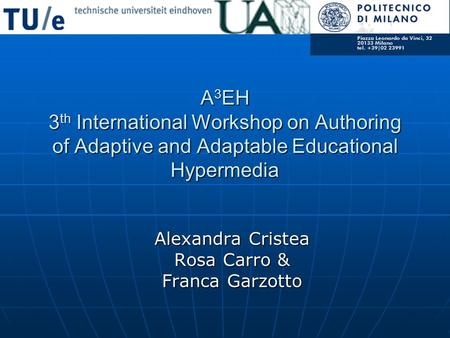 A 3 EH 3 th International Workshop on Authoring of Adaptive and Adaptable Educational Hypermedia Alexandra Cristea Rosa Carro & Franca Garzotto.