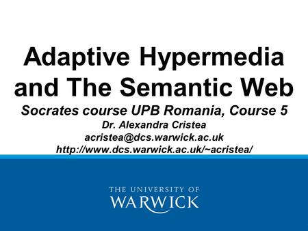 Adaptive Hypermedia and The Semantic Web Socrates course UPB Romania, Course 5 Dr. Alexandra Cristea