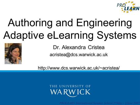 PROLEARN International Summer School 27May – 2June 2007 Authoring and Engineering Adaptive eLearning Systems Dr. Alexandra Cristea