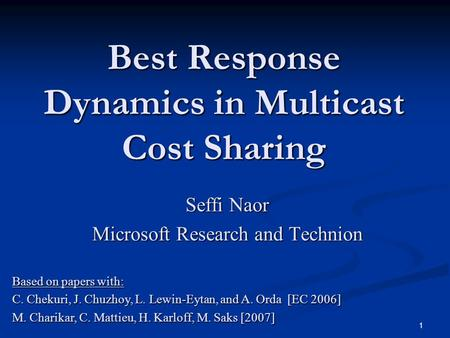 1 Best Response Dynamics in Multicast Cost Sharing Seffi Naor Microsoft Research and Technion Based on papers with: C. Chekuri, J. Chuzhoy, L. Lewin-Eytan,