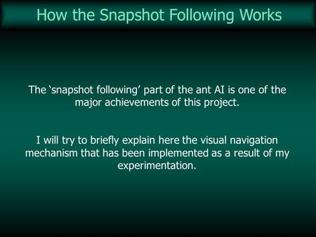 How the Snapshot Following Works The snapshot following part of the ant AI is one of the major achievements of this project. I will try to briefly explain.