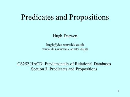 1 Predicates and Propositions Hugh Darwen  CS252.HACD: Fundamentals of Relational Databases Section 3: