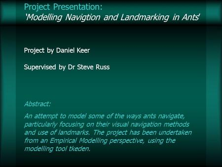 Project Presentation: Modelling Navigtion and Landmarking in Ants Project by Daniel Keer Supervised by Dr Steve Russ Abstract: An attempt to model some.