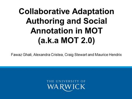 Fawaz Ghali, Alexandra Cristea, Craig Stewart and Maurice Hendrix Collaborative Adaptation Authoring and Social Annotation in MOT (a.k.a MOT 2.0)