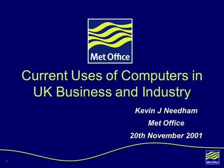 1 Current Uses of Computers in UK Business and Industry Kevin J Needham Met Office 20th November 2001.