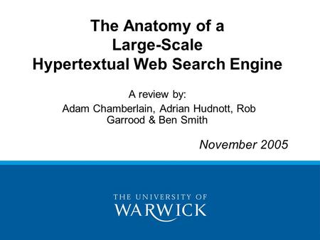The Anatomy of a Large-Scale Hypertextual Web Search Engine A review by: Adam Chamberlain, Adrian Hudnott, Rob Garrood & Ben Smith November 2005.