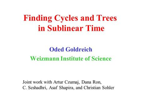 Finding Cycles and Trees in Sublinear Time Oded Goldreich Weizmann Institute of Science Joint work with Artur Czumaj, Dana Ron, C. Seshadhri, Asaf Shapira,
