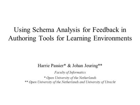 Using Schema Analysis for Feedback in Authoring Tools for Learning Environments Harrie Passier* & Johan Jeuring** Faculty of Informatics * Open University.