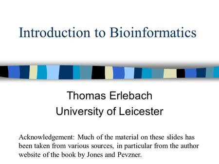 Introduction to Bioinformatics Thomas Erlebach University of Leicester Acknowledgement: Much of the material on these slides has been taken from various.