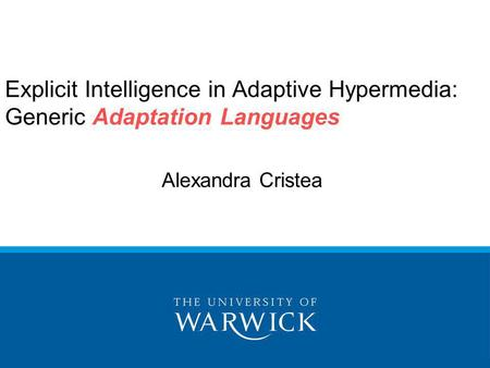 Explicit Intelligence in Adaptive Hypermedia: Generic Adaptation Languages Alexandra Cristea.