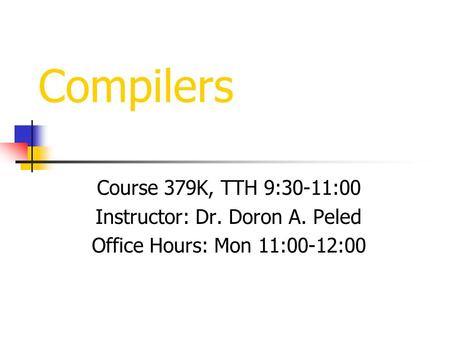 Compilers Course 379K, TTH 9:30-11:00 Instructor: Dr. Doron A. Peled Office Hours: Mon 11:00-12:00.